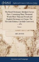 The Royal Dictionary Abridged. in Two Parts. Containing Many Thousand Words More Than Any French and English Dictionary Yet Extant. the Eleventh Edition, Carefully Corrected, ... of 2; Volume 1