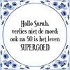 Tegeltje met Spreuk (Tegeltjeswijsheid): Hallo Sarah, verlies niet de moed; ook na 50 is het leven SUPERGOED + Kado verpakking & Plakhanger