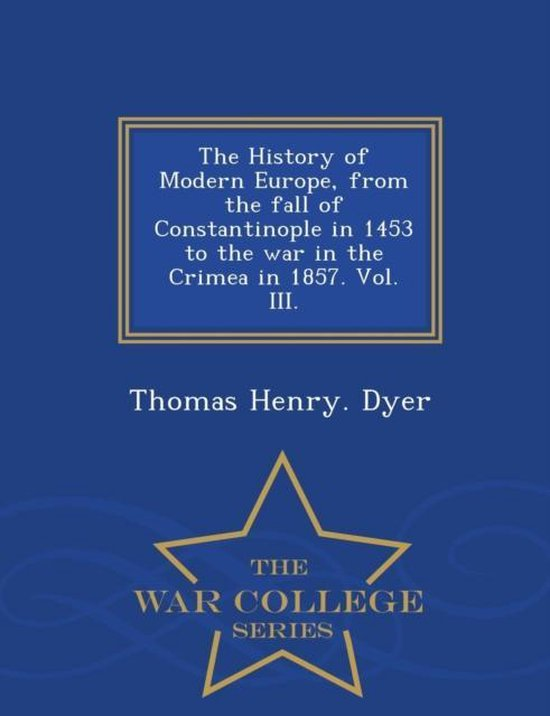 The History of Modern Europe, from the Fall of Constantinople in 1453 to the War in the Crimea in 1857. Vol. III. - War College Series