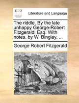 The Riddle. by the Late Unhappy George-Robert Fitzgerald, Esq. with Notes, by W. Bingley, ...