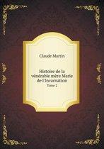 Histoire de la V n rable M re Marie de l'Incarnation Tome 2