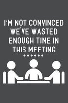 I'm Not Convinced We've Wasted Enough Time in This Meeting