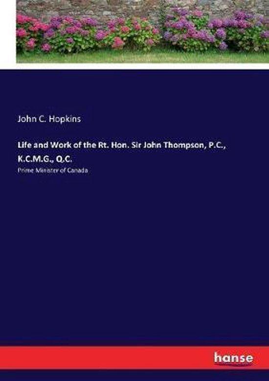 Life and Work of the Rt. Hon. Sir John Thompson, P.C., K.C.M.G., Q.C.
