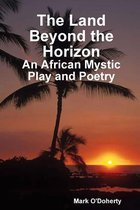 The Land Beyond the Horizon - An African Mystic Play and Poetry