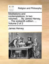 Meditations and Contemplations. in Two Volumes. ... by James Hervey, ... the Sixteenth Edition. ... Volume 2 of 2