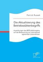Die Aktualisierung des Betriebsstattenbegriffs. Auswirkungen des BEPS-Aktionsplans auf die Besteuerung von international agierenden Unternehmen