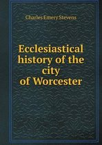Ecclesiastical History of the City of Worcester