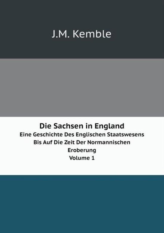 Die Sachsen in England Eine Geschichte Des Englischen Staatswesens Bis Auf Die Zeit Der Normannischen Eroberung. Volume 1