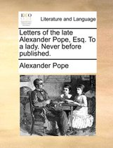 Letters of the Late Alexander Pope, Esq. to a Lady. Never Before Published