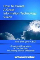 How to Create a Great Information Technology Vision -- And Thrill Your CEO