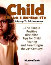 Child Development from Infancy to Adolescence: The Simple Positive Discipline Tips for Child Rearing and Parenting in the 21st Century!