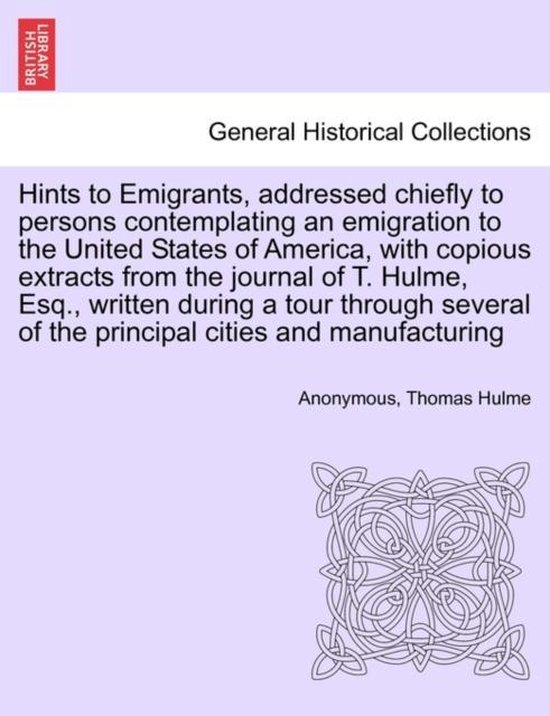 Boek cover Hints to Emigrants, Addressed Chiefly to Persons Contemplating an Emigration to the United States of America, with Copious Extracts from the Journal of T. Hulme, Esq., Written During a Tour Through Several of the Principal Cities and Manufacturing van Anonymous (Paperback)