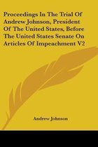 Proceedings in the Trial of Andrew Johnson, President of the United States, Before the United States Senate on Articles of Impeachment V2
