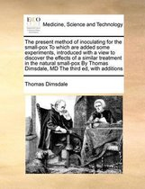 The Present Method of Inoculating for the Small-Pox to Which Are Added Some Experiments, Introduced with a View to Discover the Effects of a Similar Treatment in the Natural Small-Pox by Thomas Dimsdale, MD the Third Ed, with Additions