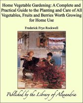 Home Vegetable Gardening: A Complete and Practical Guide to the Planting and Care of All Vegetables, Fruits and Berries Worth Growing for Home Use