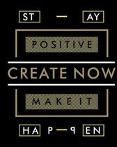 Stay Positive Create Now Make It Happen