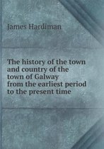 The History of the Town and Country of the Town of Galway from the Earliest Period to the Present Time