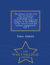 The History of the Civil War in America; Comprising a Full ... Account of the Origin and Progress of the Rebellion, of the Various Naval and Military Engagements. Vol. I - War College Series