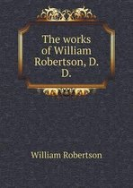 The Works of William Robertson, D. D