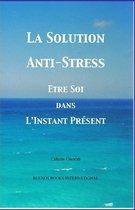 La Solution Anti-Stress: Etre Soi dans L'Instant Present