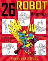 26 Robot Animals Coloring Book: 26 Totally Awesome Coloring Pages Robot Coloring Book for Boys and Kids Coloring Books Ages 4-8, 9-12 Boys, Girls and