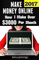 Make Money Online 2017: How I Make Over $3000 A Month Online (Make Money Online 2017)