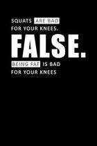 Squats Are Bad For Your Knees False. Being Fat Is Bad For Your Knees: Motivational & Inspirational Notebook
