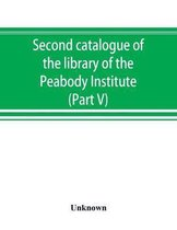 Second Catalogue of the Library of the Peabody Institute of the City of Baltimore, Including the Additions Made Since 1882 (Part V) L-M