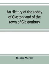 An history of the abbey of Glaston; and of the town of Glastonbury