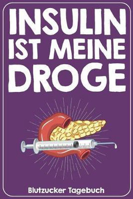 Insulin ist meine Droge Blutzucker Tagebuch: Tagebuch f�r 52 Wochen / 1 Jahr mit Medikamentenplan, Arztterminen, Blutzuckerwerten, KE / BE, Basis und