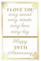 I Love You Every Second Every Minute Every Hour Every Day Happy 39th Anniversary: 39th Anniversary Gift / Journal / Notebook / Unique Greeting Cards A