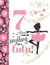 7 And I Can Do Anything In A Tutu: Ballet Gifts For Girls A Sketchbook Sketchpad Activity Book For Ballerina Kids To Draw And Sketch In