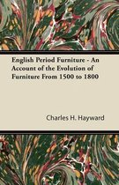 English Period Furniture - An Account of the Evolution of Furniture From 1500 to 1800
