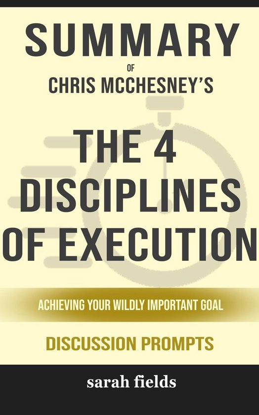 Boek cover Summary of The 4 Disciplines of Execution: Achieving Your Wildly Important Goals by Chris McChesney (Discussion Prompts) van Sarah Fields (Onbekend)