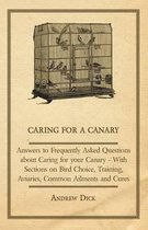 Caring for a Canary - Answers to Frequently Asked Questions About Caring for Your Canary - With Sections on Bird Choice, Training, Aviaries, Common Ailments and Cures