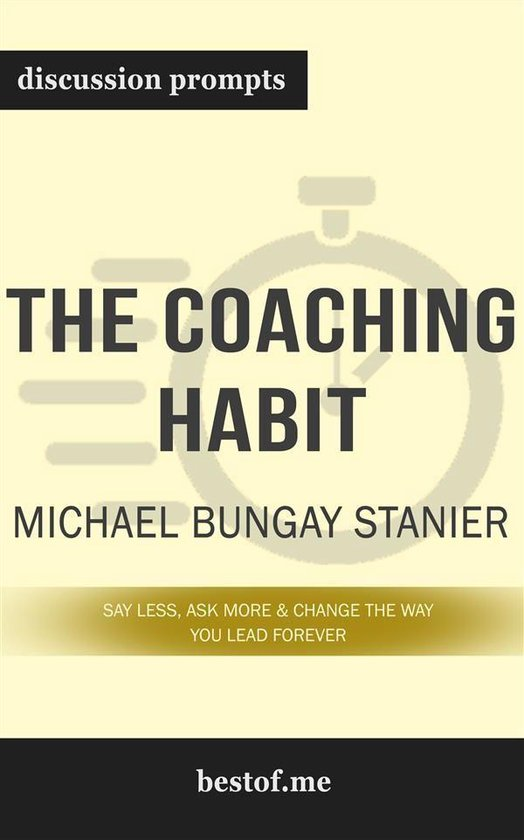 Boek cover Summary: The Coaching Habit: Say Less, Ask More & Change the Way You Lead Forever by Michael Bungay Stanier - Discussion Prompts van Bestof.Me (Onbekend)