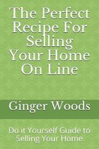 The Perfect Recipe For Selling Your Home On Line: Do it Yourself Guide to Selling Your Home