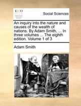 An Inquiry Into the Nature and Causes of the Wealth of Nations. by Adam Smith, ... in Three Volumes ... the Eighth Edition. Volume 1 of 3