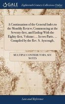 A Continuation of the General Index to the Monthly Review; Commencing at the Seventy-First, and Ending with the Eighty-First, Volume; ... in Two Parts. ... Compiled by the Rev. S. Ayscough,