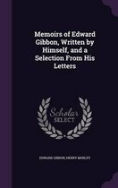 Memoirs of Edward Gibbon, Written by Himself, and a Selection from His Letters