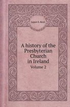 A History of the Presbyterian Church in Ireland Volume 2