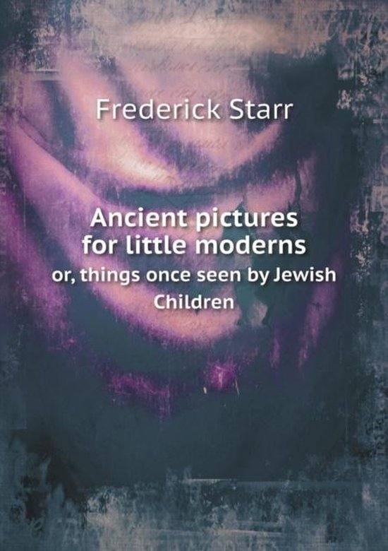 Ancient Pictures for Little Moderns Or, Things Once Seen by Jewish Children