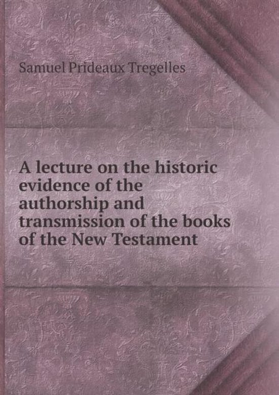 Boek cover A Lecture on the Historic Evidence of the Authorship and Transmission of the Books of the New Testament van Samuel Prideaux Tregelles (Paperback)