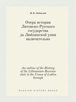 An Outline of the History of the Lithuanian-Russian State to the Union of Lublin Through