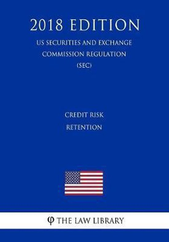 Credit Risk Retention (Us Securities and Exchange Commission Regulation) (Sec) (2018 Edition)