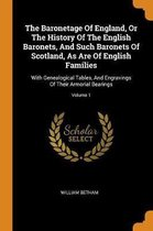 The Baronetage of England, or the History of the English Baronets, and Such Baronets of Scotland, as Are of English Families
