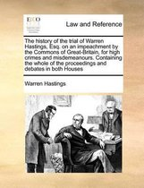 The History of the Trial of Warren Hastings, Esq. on an Impeachment by the Commons of Great-Britain, for High Crimes and Misdemeanours. Containing the Whole of the Proceedings and Debates in Both Houses