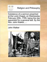Substance of a Sermon Preached at the Lock-Chapel, on Wednesday February 25th, 1795, Being the Day Appointed for a General Fast. by the Rev. John Walker, ...