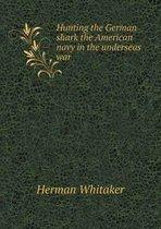 Hunting the German Shark the American Navy in the Underseas War