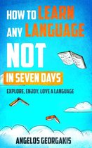 How to Learn Any Language Not in Seven Days - Explore, Enjoy, Love a Language
